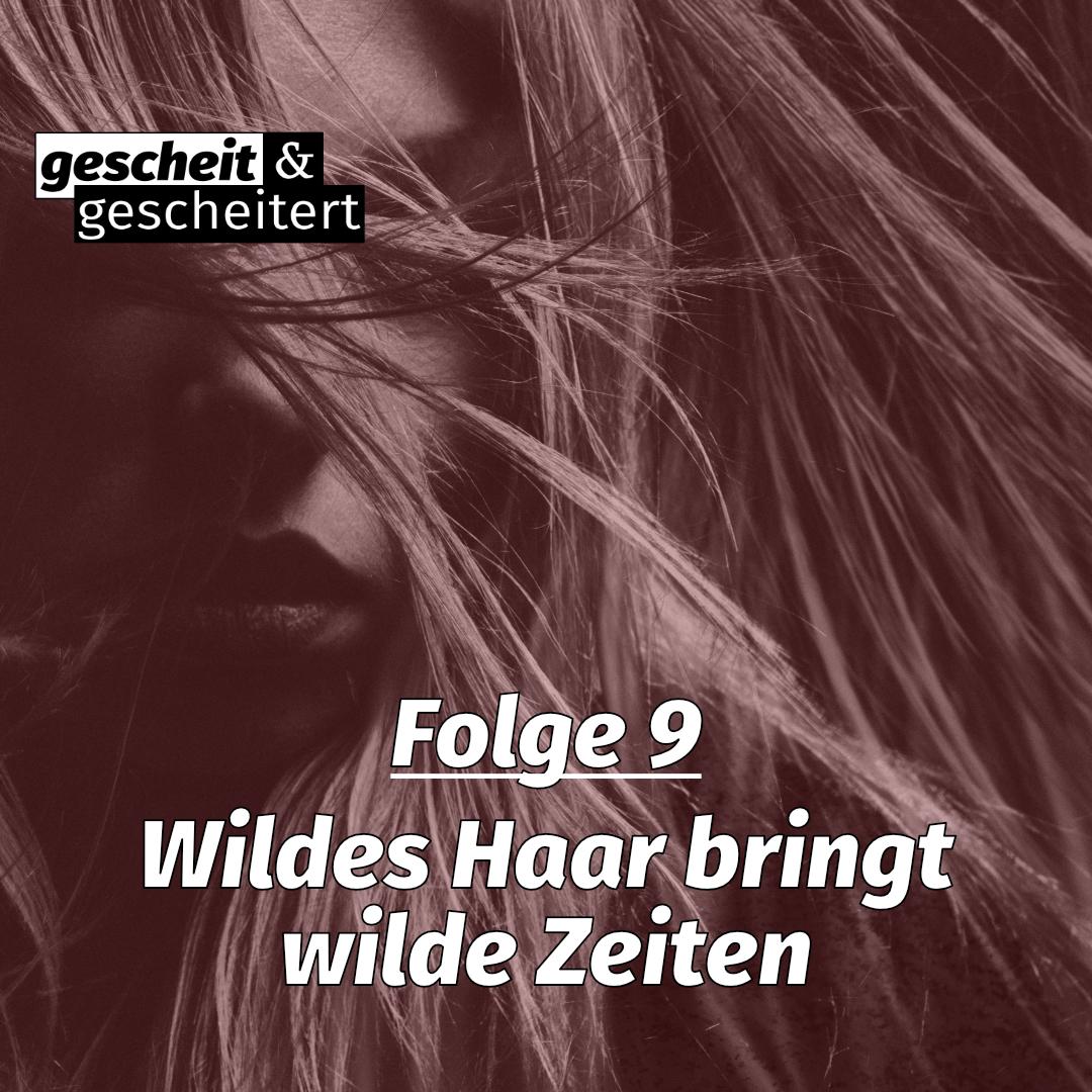 #9 – Wildes Haar bringt wilde Zeiten